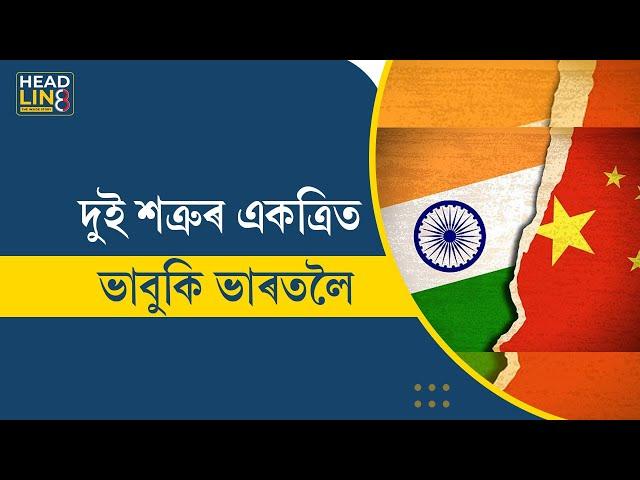 India vs China | Narendra Modi | দুই শত্ৰুৰ একত্ৰিত ভাবুকি ভাৰতলৈ | Headline8