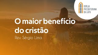 O maior benefício do cristão - Rev. Sérgio Lima