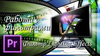 Монтаж видео, работа с фильтрами в программе Adobe Premiere Pro. Фильтр Lighting Effects