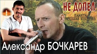 Александр БОЧКАРЕВ - Не допел (Памяти Аркадия КОБЯКОВА)