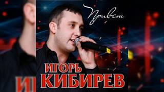 Игорь Кибирев - Привет / ПРЕМЬЕРА 2018