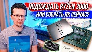 Что собрать для игр? Ждать Ryzen 3000, или купить ПК сейчас? Лето 2019!