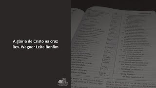 A glória de Cristo na cruz - Rev. Wagner Leite Bonfim