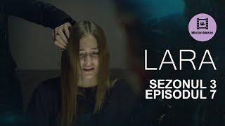 LARA Sezonul 3 Episodul 7 ADEVARUL