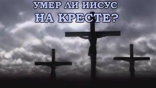 УМЕР ЛИ ИИСУС НА КРЕСТЕ? (факты по сравнению со слепой верой)
