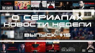О Сериалах - новости недели №15