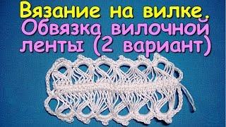Вязание на вилке. МК: Обвязка вилочной ленты (2 вариант) - Crochet on a fork (2)
