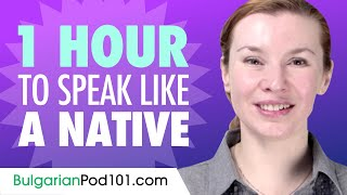 Do You Have 1 Hour? You Can Speak Like a Native Bulgarian Speaker