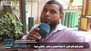 مصر العربية | مواطن بشارع القصر العينى : أنا خليفة المسلمين فى الارض .. والسيسي خربها