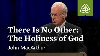 John MacArthur: There is No Other: The Holiness of God