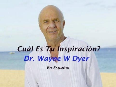 Cuál es Tu Inspiración? Dr. Wayne W. Dyer en Español - Tu Proposito en La Vida 1