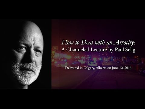 """How to Deal with an Atrocity"": A Channeled Lecture by Paul Selig"