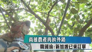 高雄農產再拚外銷 韓國瑜:新加坡已來訂單
