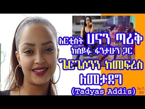 አርቲስት ሀናን ጣሪቅ ከሰይፉ ፋንታሁን ጋር ጌርጌሶንን ከመፍረስ ለመታደግ - Artist Hanan Tarik  (Tadyas Addis) Dec 17, 2016