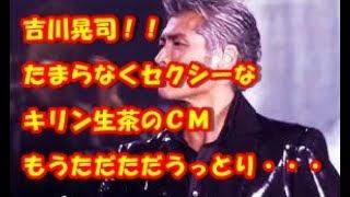 吉川晃司たまらなくセクシーなキリン生茶のCMもうただただ見とれるば...