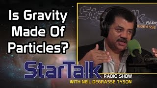 Neil Degrasse Tyson: Is Gravity Made Of Particles? Is That The Right Question?