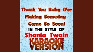 Thank You Baby (For Making Someday Come so Soon) (In the Style of Shania Twain) (Karaoke Version)