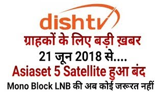 Breaking News: Dish TV Dropped Asiaset 5 100*e Satellite, Now No Need of Mono Block LNB (Must Watch)