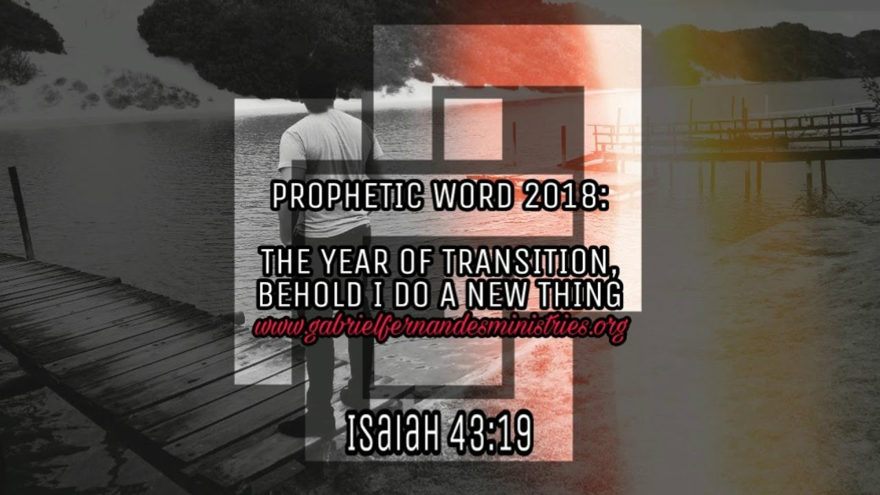 Prophetic word for the year 2018   The Year of transition, Behold i do a new thing