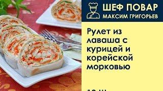 Рулет из лаваша с курицей и корейской морковью . Рецепт от шеф повара Максима Григорьева