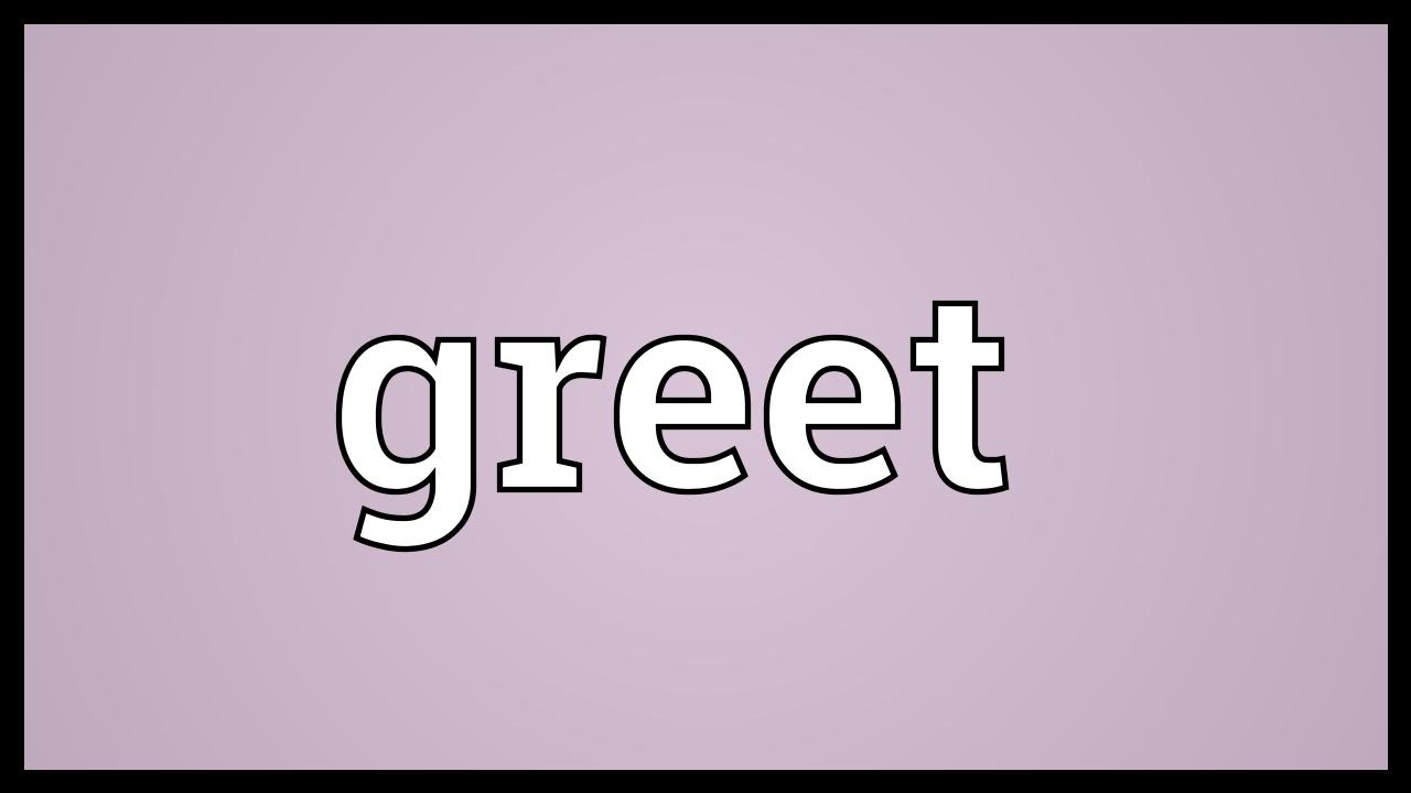 Greet meaning youtube greet meaning m4hsunfo Gallery