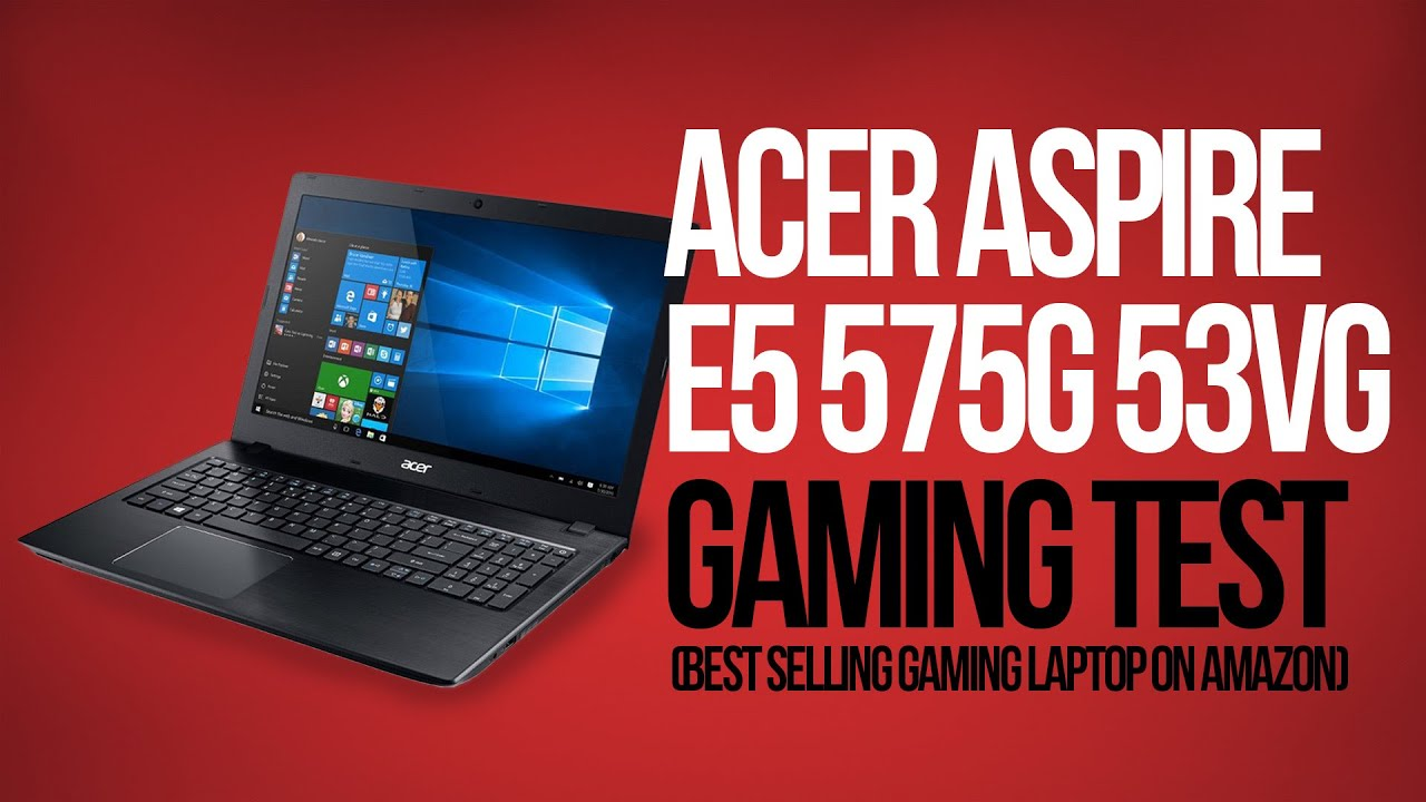 Acer Aspire E5 575g 53vg Gaming Test (Best selling gaming laptop on amazon)