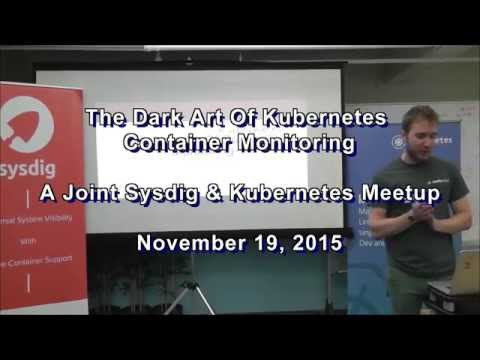 Sysdig Meetup Nov '15:The Dark Art Of Kubernetes Container Monitoring