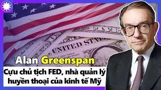 Alan Greenspan - Cựu Chủ Tịch FED, Nhà Quản Lý Huyền Thoại Của Nền Kinh Tế Mỹ