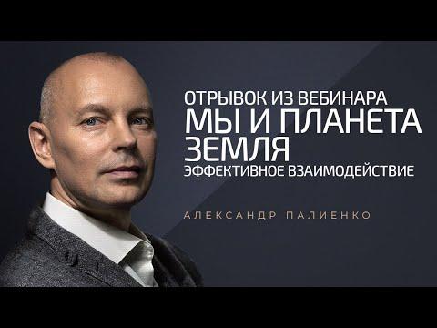 Отрывок из вебинара «Мы и Планета Земля: эффективное взаимодействие». Александр Палиенко.