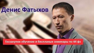 Денис Фатыхов. Госзакупки обучение и бесплатные семинары по 44 фз