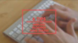 6 Tips untuk menjadi Blogger yang sukses