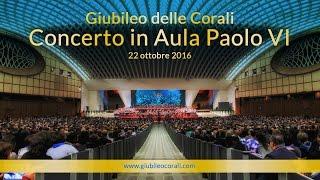 Giubileo delle Corali - Concerto in Aula Paolo VI - 22 Ottobre 2016