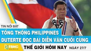 Tin thế giới 27/7 | Tổng thống Philippines Duterte đọc bài diễn văn cuối cùng | FBNC