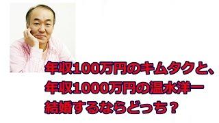 【結婚するならどっち?】年収100万円のキムタクと年収1000万円の温水洋...