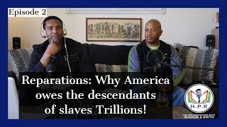 THE HPR Chronicles Podcast  EP 2 - Reparations: America Owes The Descendants of Slaves Trillions!