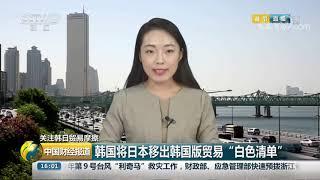 """[中国财经报道]关注韩日贸易摩擦 韩国将日本移出韩国版贸易""""白色清单""""  CCTV财经"""
