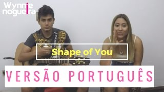 Ed Sheeran - Shape of You | Versão Português (Cover Wynnie Nogueira)