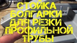 Стойка болгарки для резки профильной трубы
