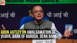 Here is what Arun Jaitley said on Dena Bank, Bank of Baroda and Vijaya Bank amalgamation