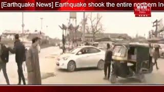 दिल्ली से लेकर कश्मीर से लेकर पाकिस्तान दहला लोगो में हडकंप -THE NEWS INDIA