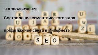 SEO продвижение: составление семантического ядра ➤ Продвижение  сайтов в Интернете