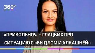 «Прикольно!» - сказала Ольга Глацких на ситуацию с «быдлом и алкашнёй»