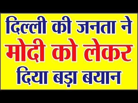 दिल्ली की जनता ने प्रधानमन्त्री मोदी को लेकर दिया ऐसा बयान कि .....