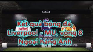 Kết quả bóng đá,  Liverpool - MU, vòng 8  Ngoại hạng Anh