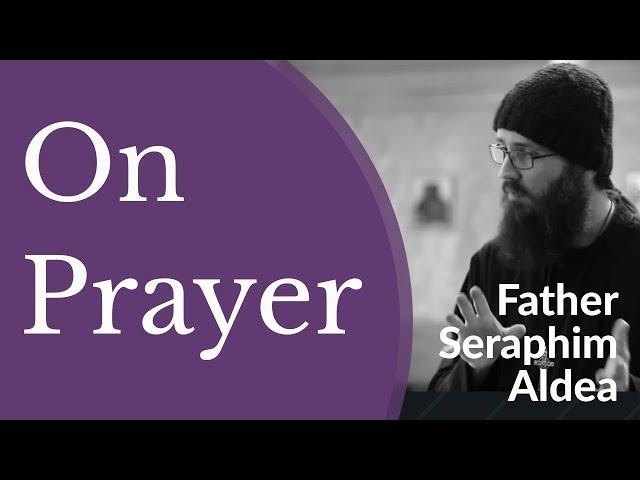 Fr Seraphim Aldea - On Prayer