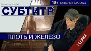"""Сериал Субтитр 1 серия """"Плоть и Железо"""""""