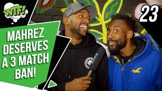 MAHREZ NEEDS A 3 MATCH BAN! | EP 23 | WHAT THE FOOTBALL
