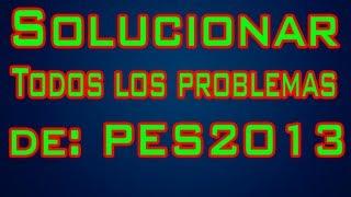 SOLUCIONAR TODOS LOS PROBLEMAS DE PES 2013 - 23/03/2014 (Todos Los Link en la Descripción)