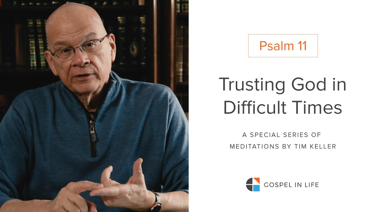 Trusting God in Difficult Times - Psalm 11 Meditation by Tim Keller