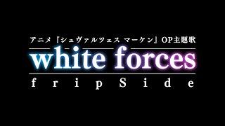 white forces/fripSide(アニメ『シュヴァルツェス マーケン』OP主題歌)※フリップサイド/ホワイトフォーシズ